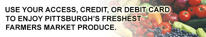 Use your access, credit, or debit card to enjoy Pittsburgh's freshest farmers market produce