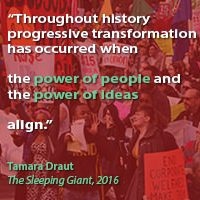 """Throughout history progressive transformation has occurred when the power of people and the power of ideas align."" Tamara Draut, The Sleeping Giant"