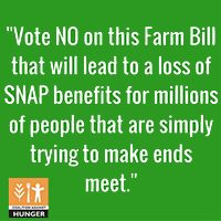 Vote NO on this Farm bill that will lead to a loss of SNAP benefits for billions of people that are simply trying to make ends meet.