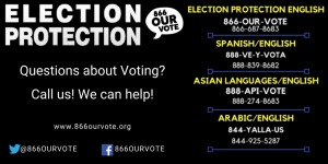 Election Protection - Hotline numbers in four languages to call with questions about voting or any trouble. (866) OUR-VOTE/687-8683