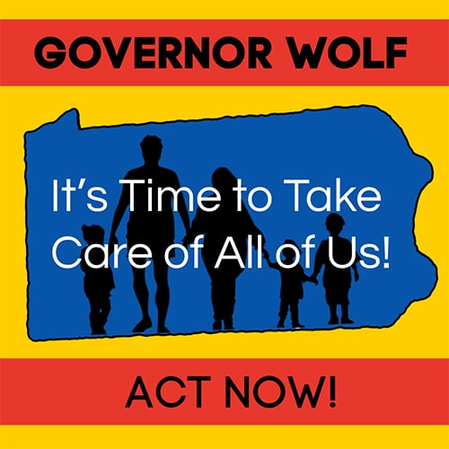 Gov. Wolf It's time to take care of all of us. Act Now!