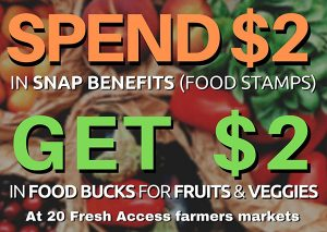 Spend $2 in SNAP benefits get $2 in Food Bucks for fruits and veggies